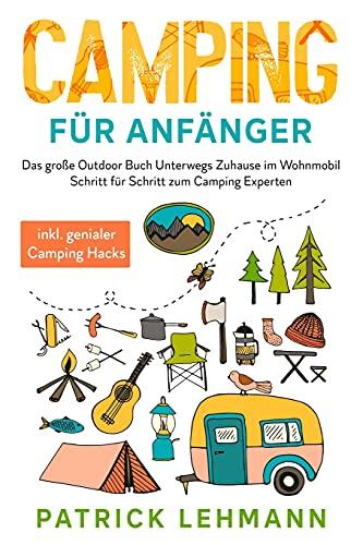 Camping für Anfänger: Das große Outdoor Buch - Unterwegs Zuhause im Wohnmobil - Schritt für Schritt zum...